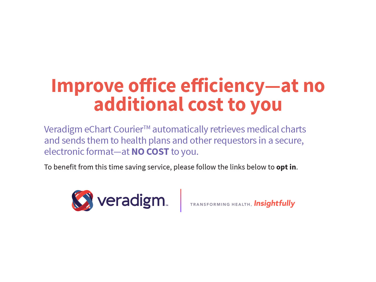 Improve office efficient - at no additional cost to you. Veradigm eChart Courier automatically retrieves medical charts and sends them to health plans and other requestors in a secure, electronic format - at no cost to you. To benefit fro mthis time saving service, please follow the links below to opt in.