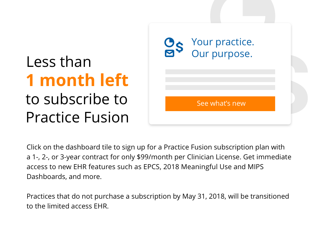 Click on the dasboard tile to sign up for a Practice Fusion subscription plan with a 1-, 2-, or 3-year contract for onl $99/month per Clinician Liscense. Get immediate access to new EHR features such as EPCS, 2018 Meaningful Use and MIPS Dashboards, and more.  Practices that do not purchase a subscription by May 31, 2018, will be transitioned to the limited access EHR.
