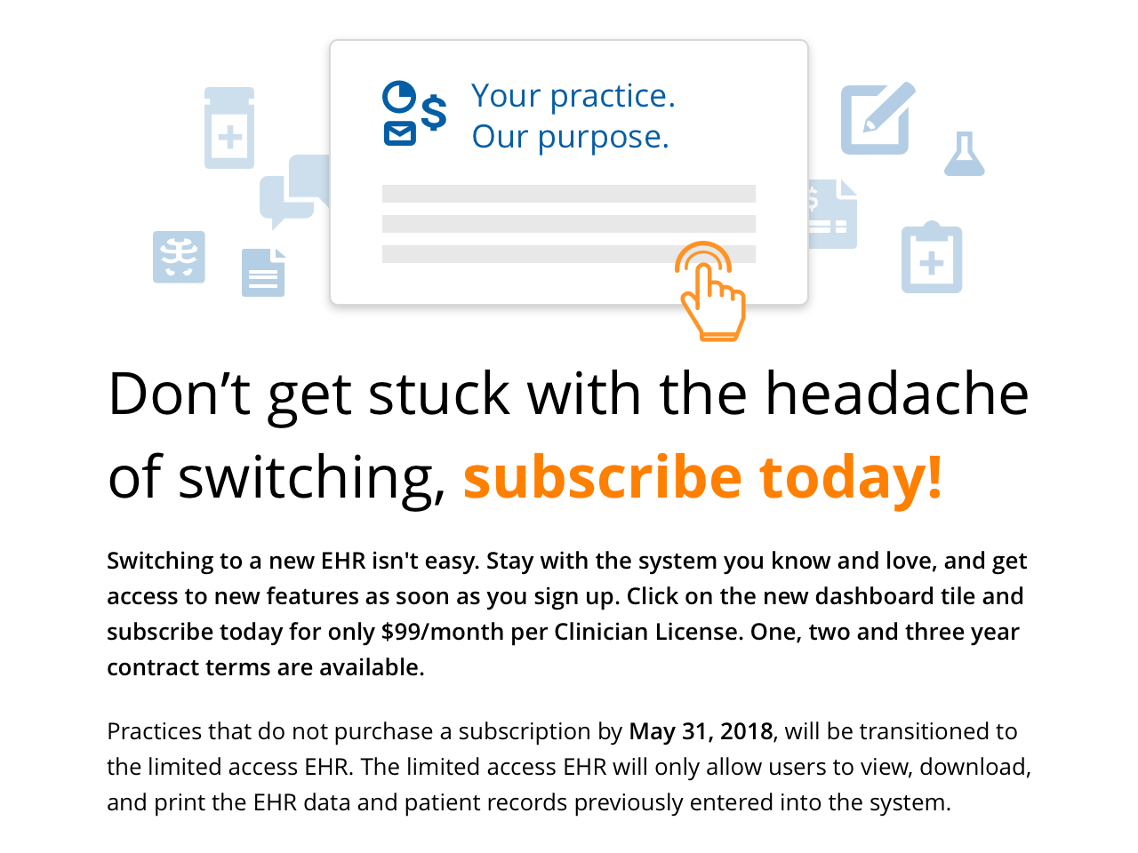 Switching to a new EHR isn't easy. Stay with the system you know and love, and get access to new features as soon as you sign up. Click on the new dashboard tile and subscribe today for only $99/month per Clinician License. One, two and three year contract terms are available.