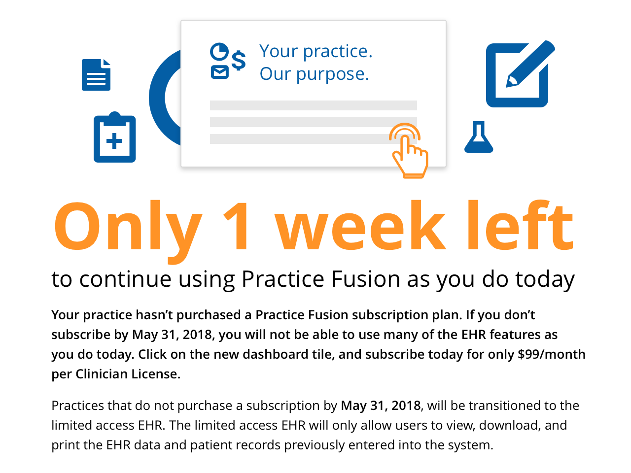Your practice hasn't purchased a Practice Fusion subscription plan. If you don't subscribe by May 31, 2018, you will not be able to use many of the EHR features as you do today. Click on the new dashboard tile, and subscribe today for only $99/month per Clinician License.
