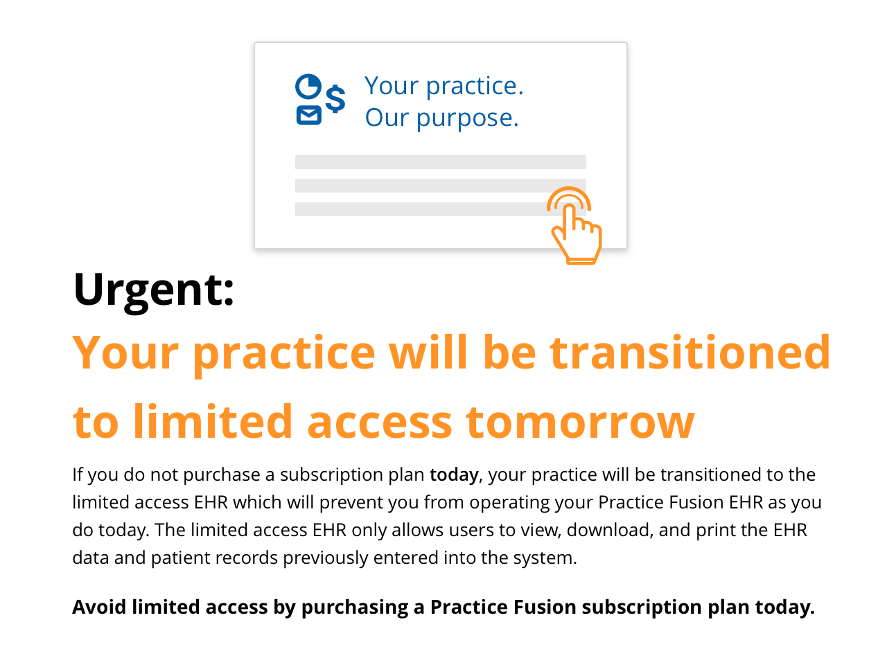 If you do not purchase a subscription plan today, your practice will be transitioned to the limited access EHR which will prevent you from operating your Practice Fusion EHR as you do today. The limited access EHR only allows users to view, download, and print the EHR data and patient records previously entered into the system.