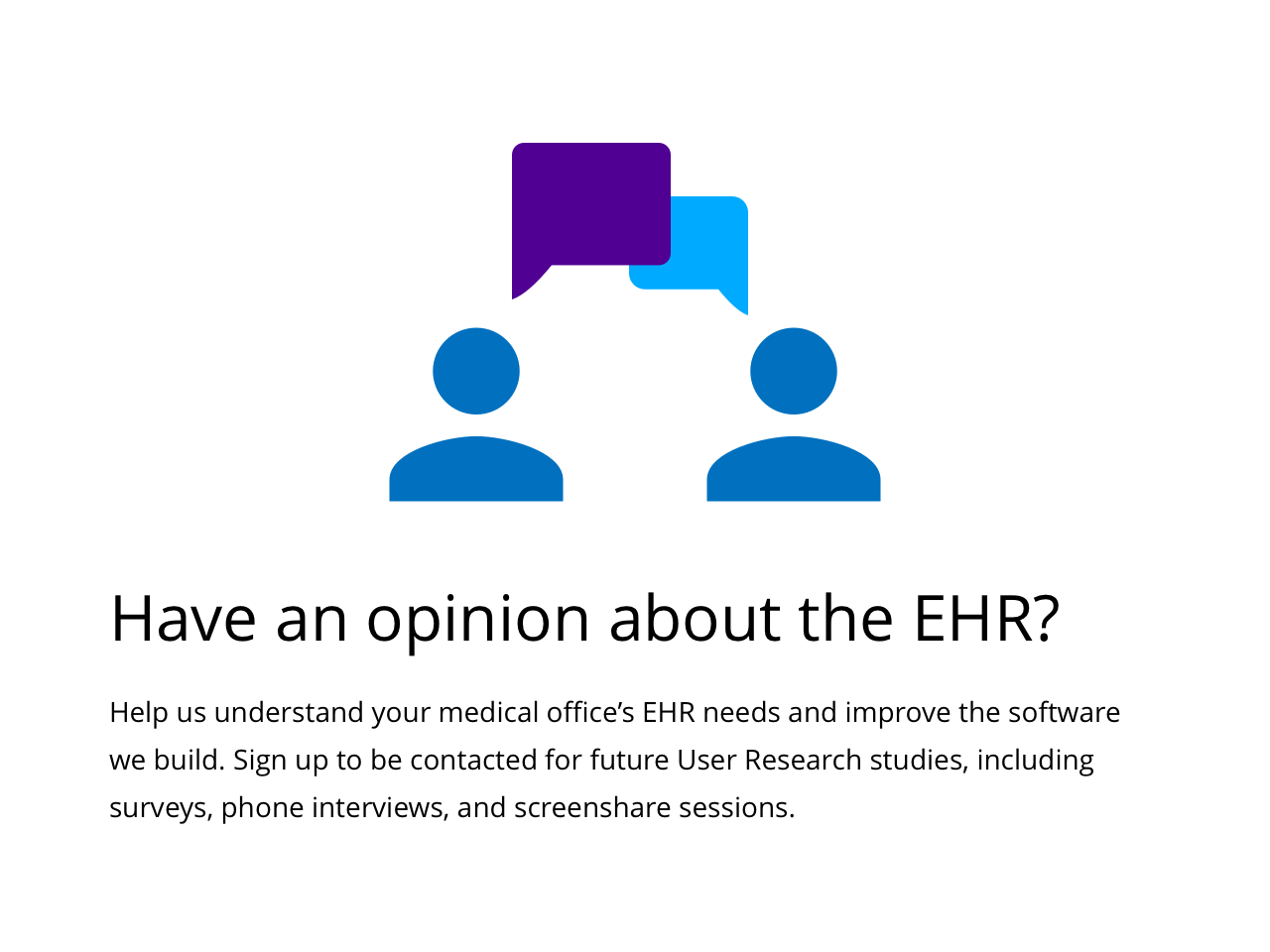 Help us understand your medical office's EHR needs and improve the software we build.  Sign up to be contacted for future User Research studies, including surveys, phone interviews, and screenshare sessions.