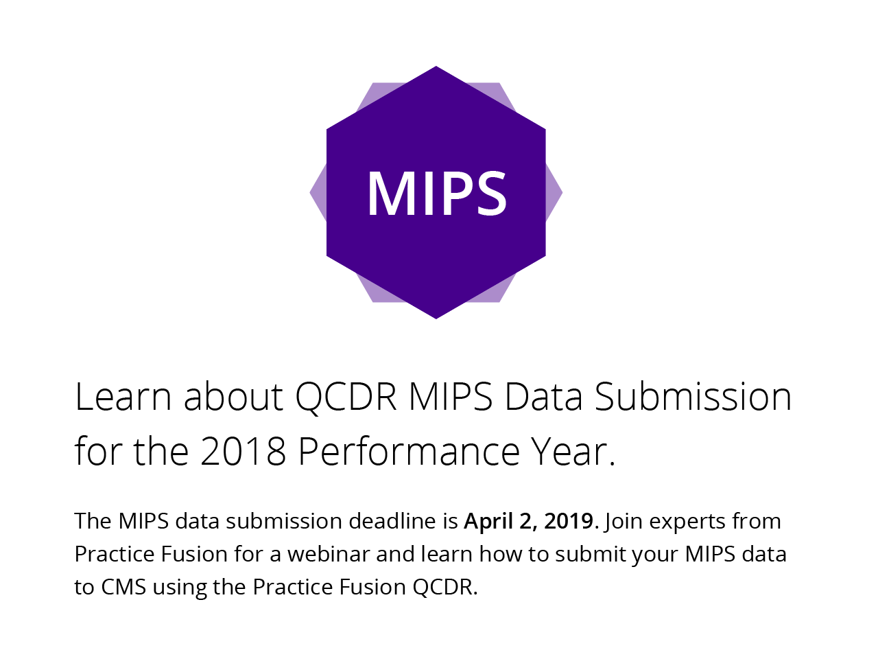 The MIPS data submission deadline is April 2, 2019. Join experts from Practice Fusion for a webinar and learn how to submit your MIPS data to CMS using the Practice Fusion QCDR.