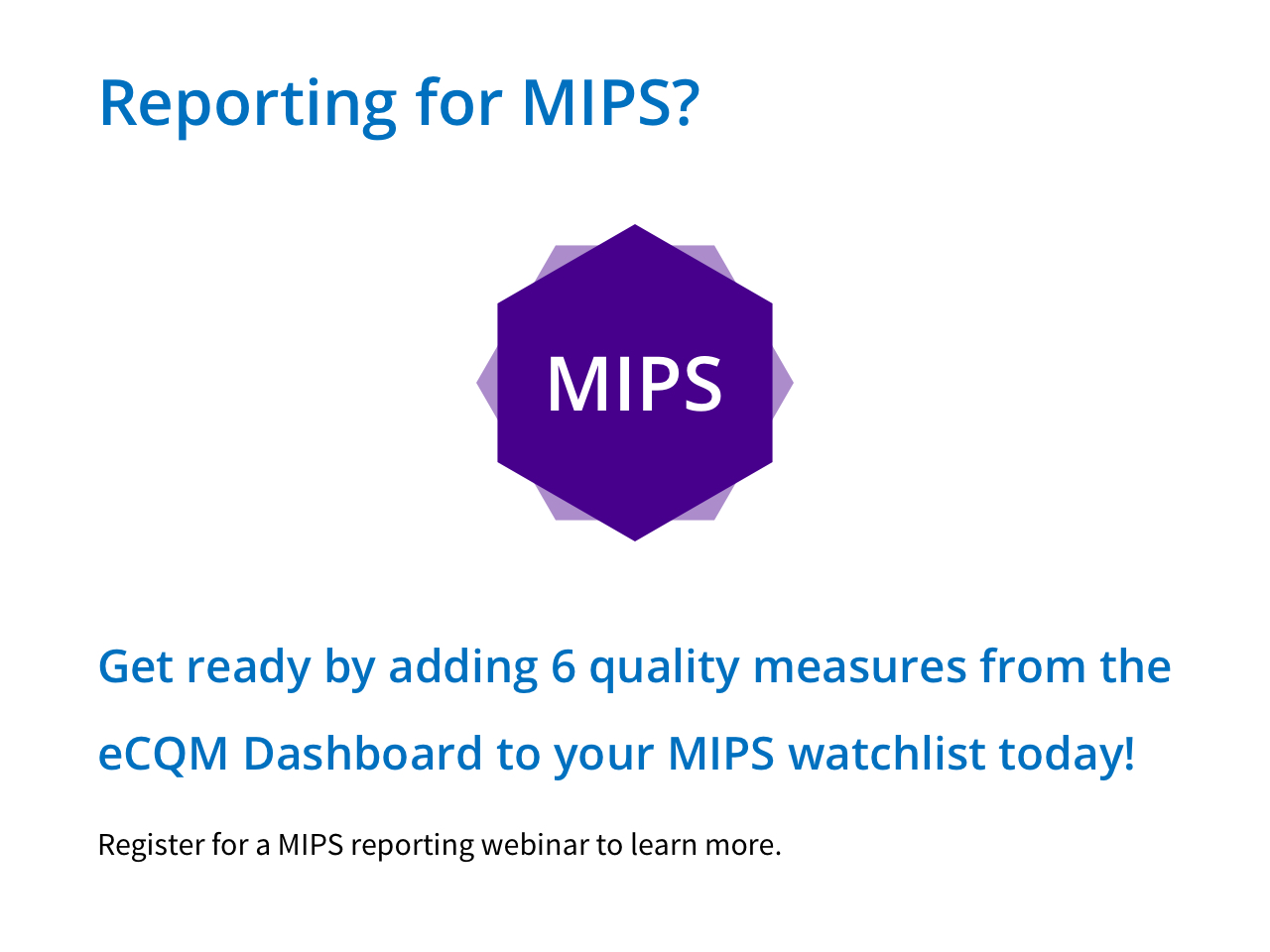 Reporting for MIPS? Get ready by adding 6 quality measure from the eCQM Dashboard to your MIPS watchlist today! Register for a MIPS reporting webinar to learn more