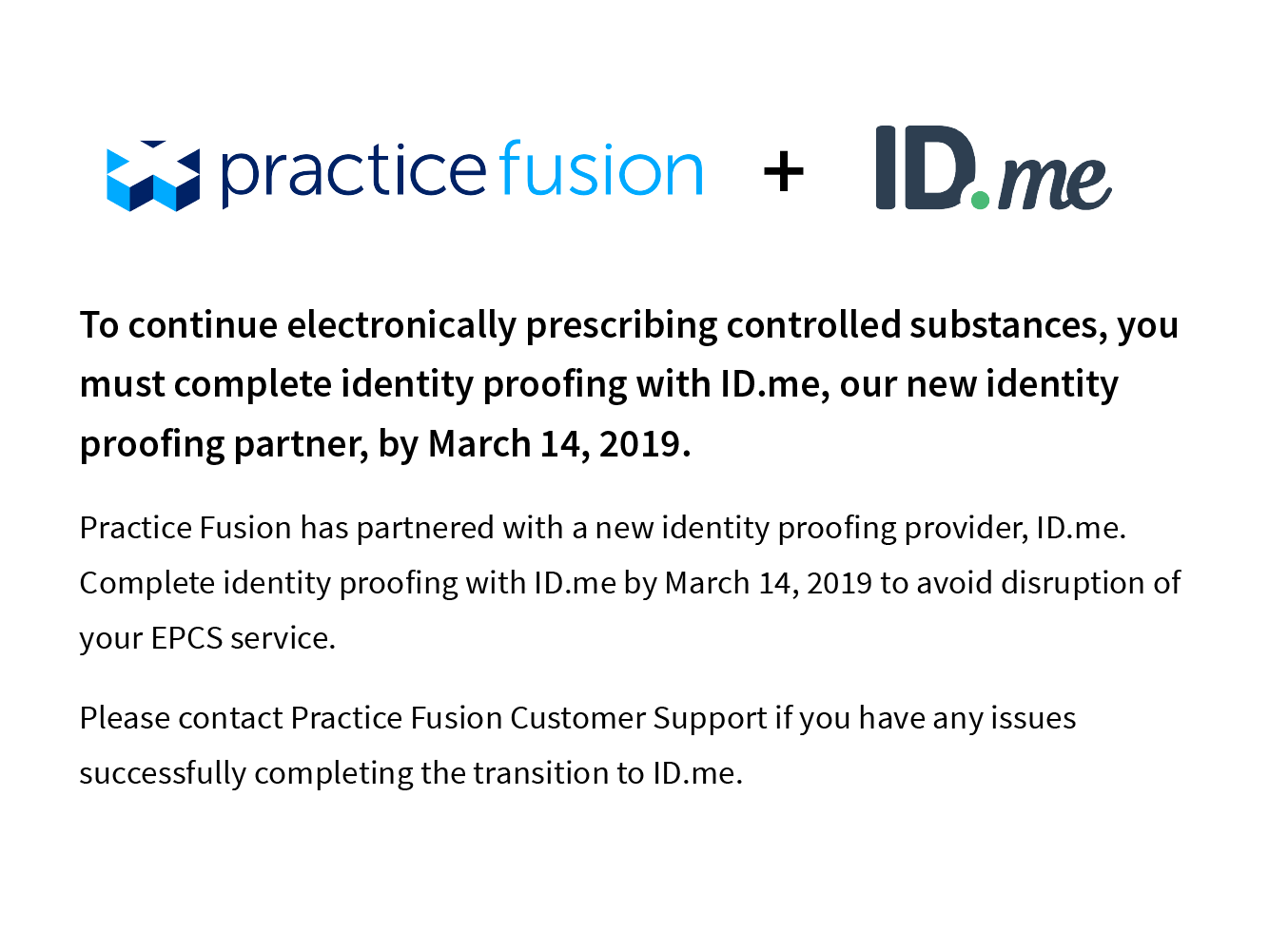 To continue electronically prescribing controlled substances, you must complete identity proofing with ID.me, our new identity proofing partner, by March 14,2019. Practice Fusion has partnered with a new identity proofing provider, ID.me. Compplete identity proofing with ID.me by March 14 to avoid disruption to your EPCS service. Please contact Customer Support if you have any issues successfully comnplete the transition to ID.me.