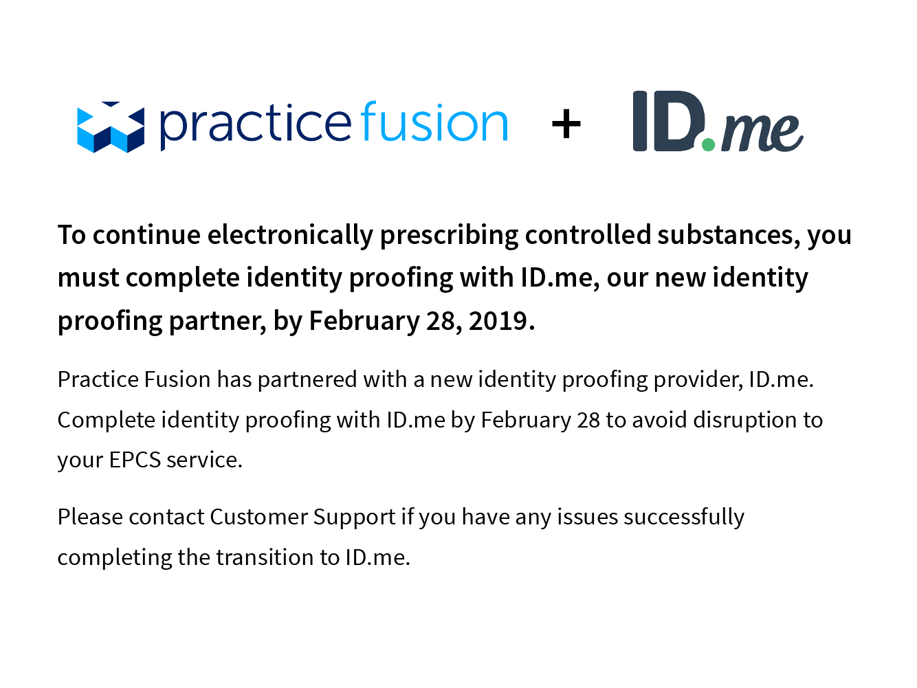 To continue electronically prescribing controlled substances, you must complete identity proofing with ID.me, our new identity proofing partner, by February 28,2019. Practice Fusion has partnered with a new identity proofing provider, ID.me. Compplete identity proofing with ID.me by February 28 to avoid disruption to your EPCS service. Please contact Customer Support if you have any issues successfully comnplete the transition to ID.me.