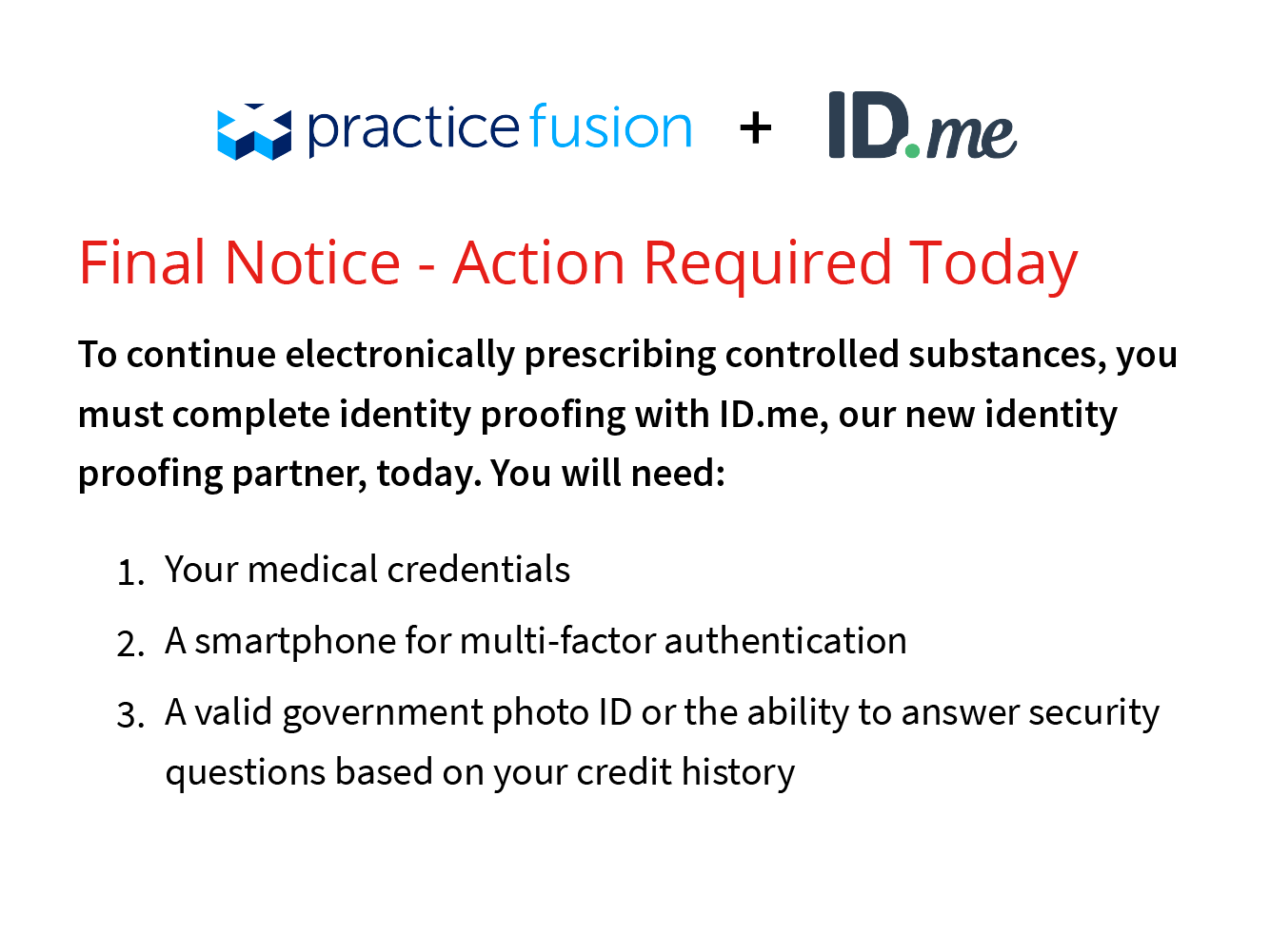 Final Notice - Action Required Today. To continue electronically prescribing controlled substances, ou much complete idetity proofing with ID.me, our new identity proofing partner, today.  You will need: 1 - Your medical credentials. 2 - a smartphone for multi-factor authentication. 3 - A valid government phot ID of the ability to answer security questions based on your credit history.