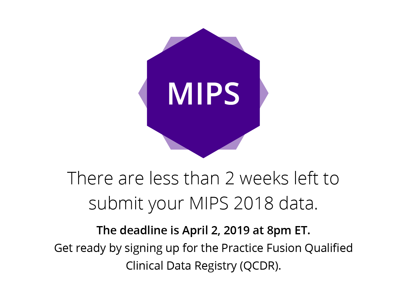 There are less than 2 weeks left to submit your MIPS 2018 data. get ready by signing up for the Practice Fusion Qualified Clinical Data Registry (QCDR). Register for a MIPS reporting webinar to learn more.