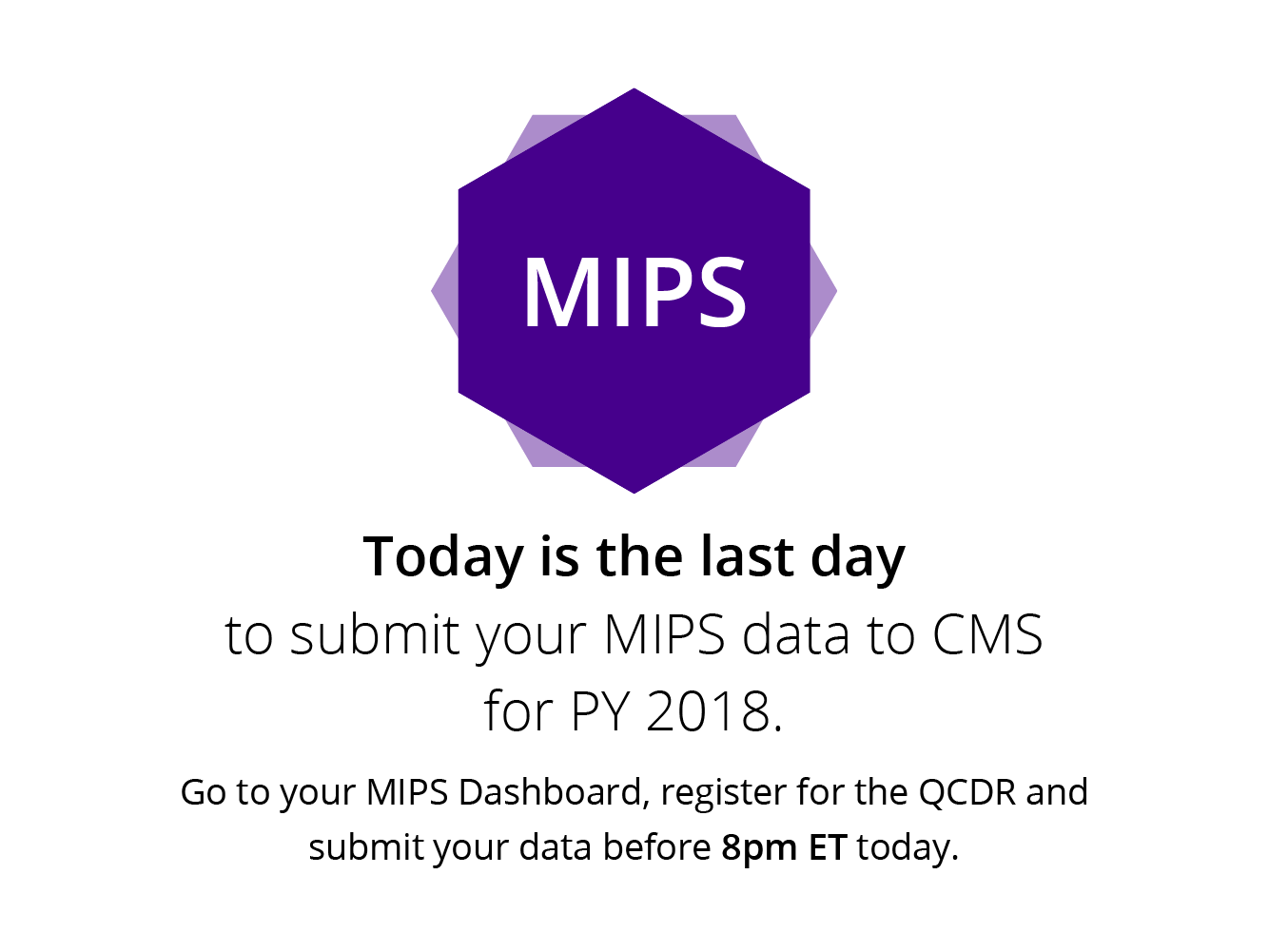 Today is the last day to submite your MIPS data to CMS for PY 2018. Go to your MIPS Dasboard, register for the QCDR and submit your data before 8pm ET today.