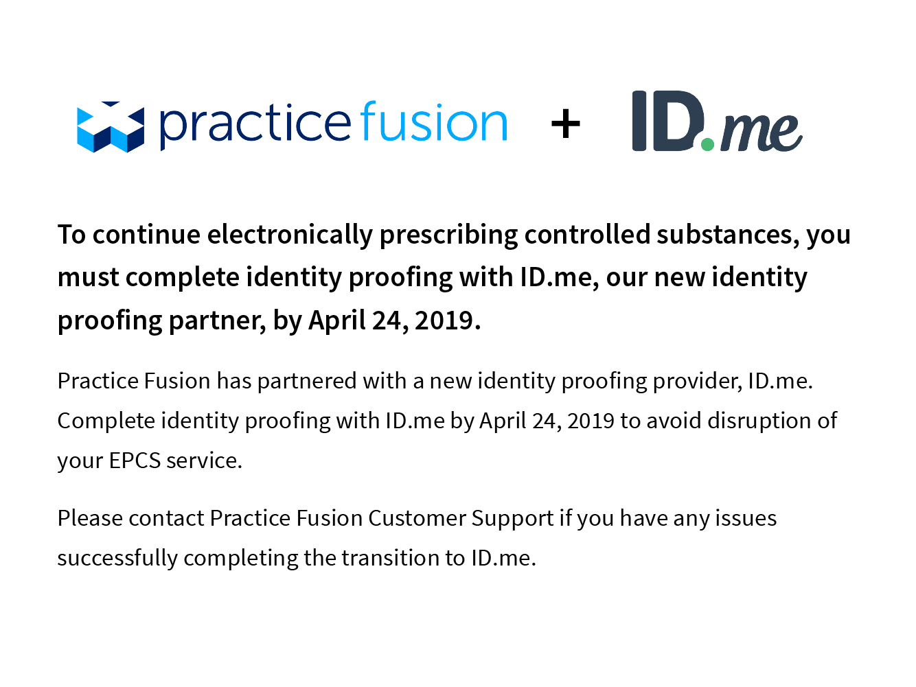 To continue electronically prescribing controlled substances, you must complete identity proofing with ID.me, our new identity proffing partner, by April 24, 2019. Practice Fusion has partnered with a new identity proofing provider, ID.me. Complete identity proofing with ID.me by April 24, 2019 to avoid disruption of your EPCS service. Please contact Practice Fusion Customer Support if you have any issues successfully complete the transistion to ID.me.