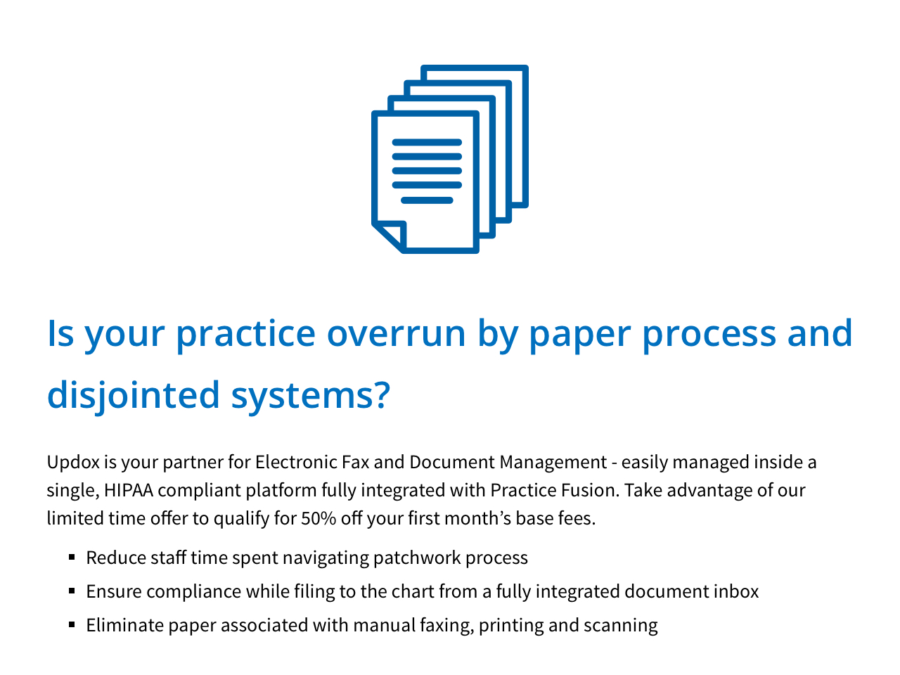 Is your practice overrun by paper prcess and disjointed systems? Updox is your partner for Electronic Fax and Document Management - easily managed inside a single, HIPAA compliant platform fully integrated with Practice Fusion. Take advantage of our limited time offer to qualify for 50% off your first month's base fees.