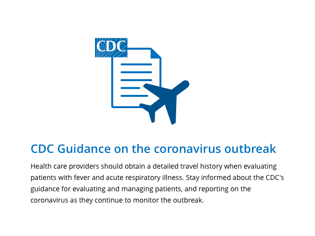 Health care providers should obtain a detailed travel history when evaluating patients with fever and acute respiratory illness. Stay informed about the CDC's guidance for evaluating and managing patients, and reporting on the coronavirus as they continue to monitor the outbreak.